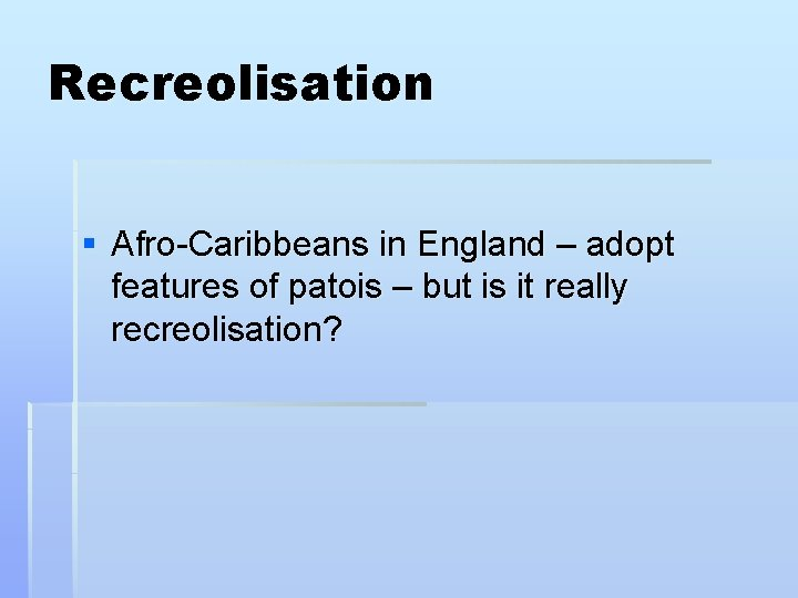 Recreolisation § Afro-Caribbeans in England – adopt features of patois – but is it