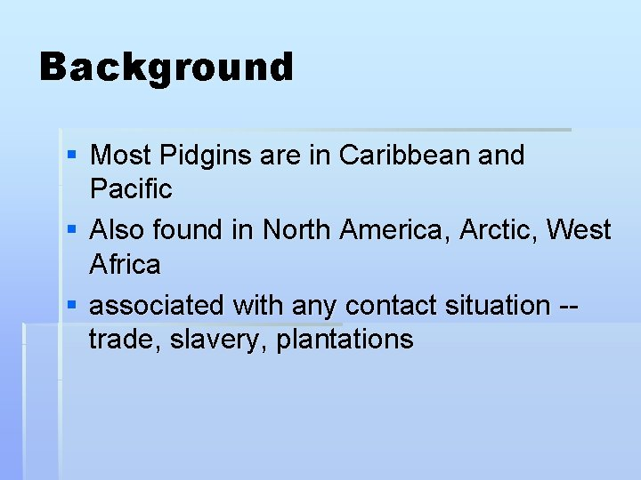 Background § Most Pidgins are in Caribbean and Pacific § Also found in North