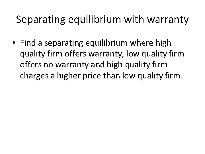 Separating equilibrium with warranty • Find a separating equilibrium where high quality firm offers