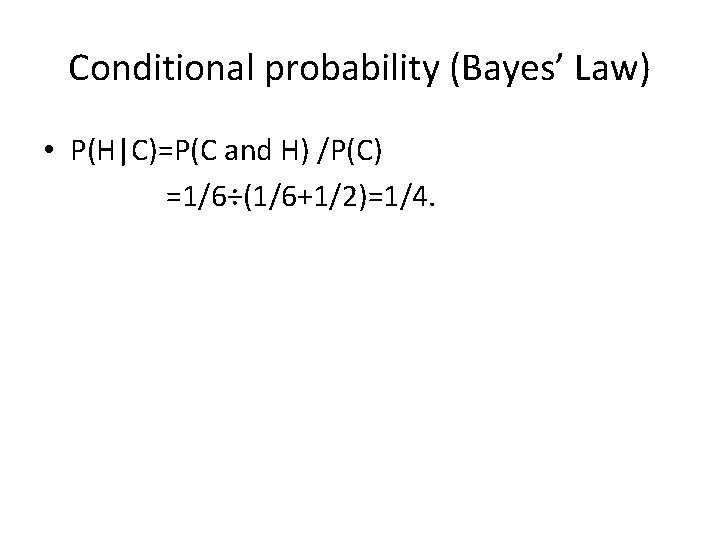 Conditional probability (Bayes' Law) • P(H C)=P(C and H) /P(C) =1/6÷(1/6+1/2)=1/4.