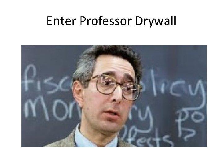 Enter Professor Drywall