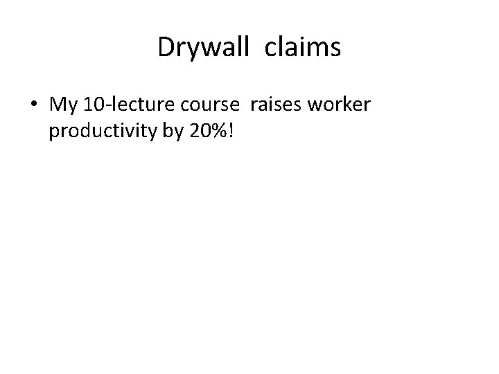 Drywall claims • My 10 -lecture course raises worker productivity by 20%!