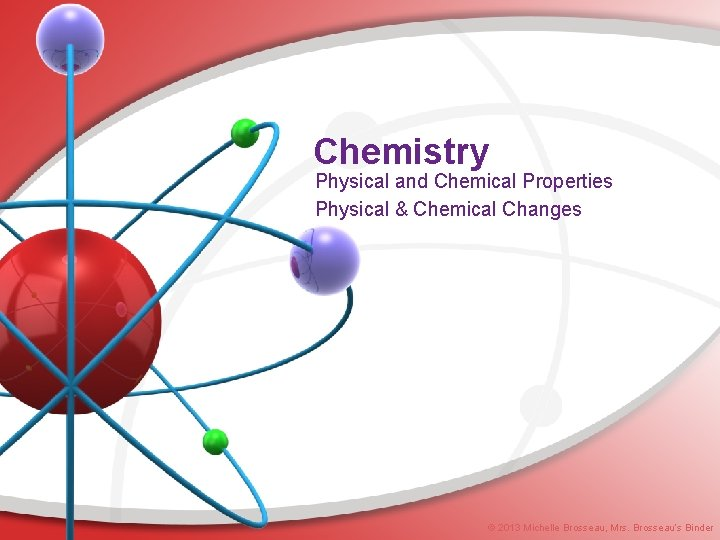 Chemistry Physical and Chemical Properties Physical & Chemical Changes © 2013 Michelle Brosseau, Mrs.