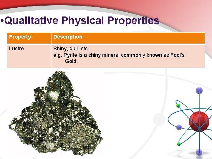 • Qualitative Physical Properties Property Description Lustre Shiny, dull, etc. e. g. Pyrite