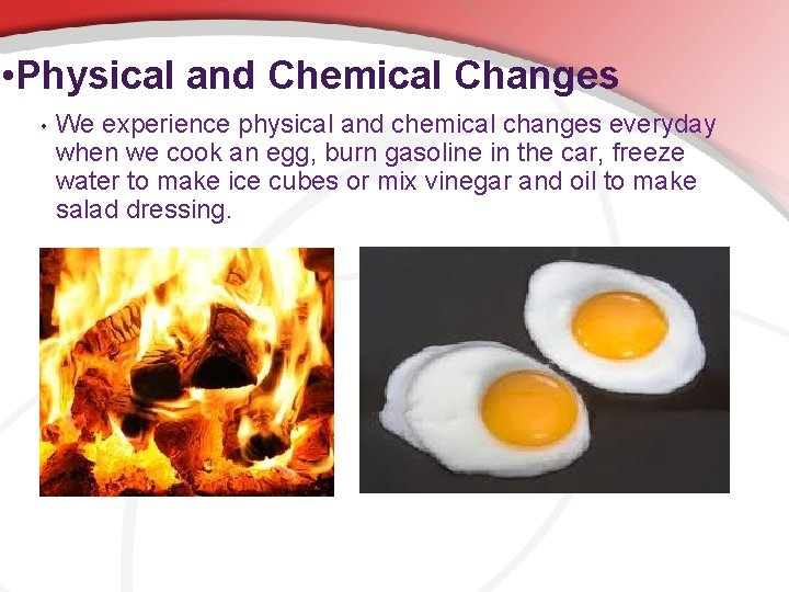 • Physical and Chemical Changes • We experience physical and chemical changes everyday