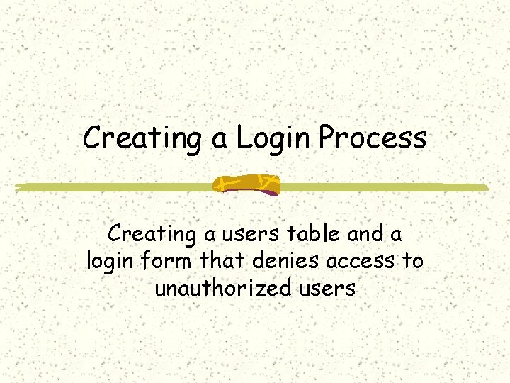 Creating a Login Process Creating a users table and a login form that denies
