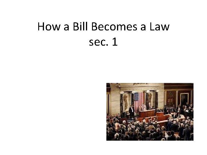 How a Bill Becomes a Law sec. 1