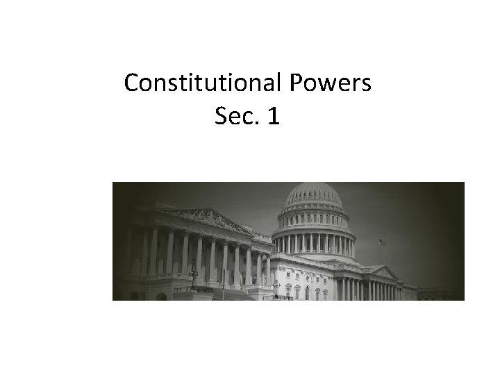 Constitutional Powers Sec. 1