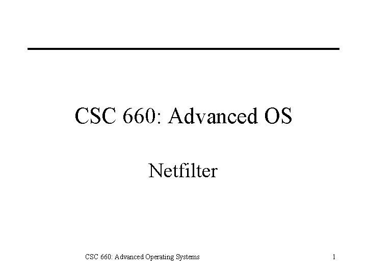 CSC 660: Advanced OS Netfilter CSC 660: Advanced Operating Systems 1