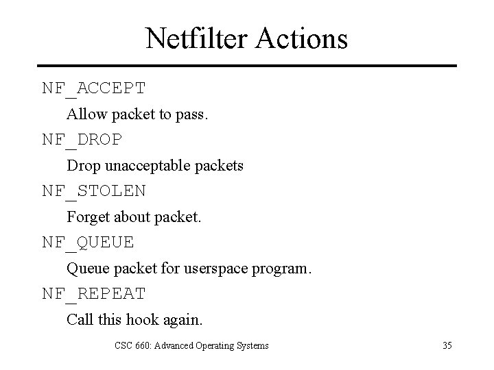 Netfilter Actions NF_ACCEPT Allow packet to pass. NF_DROP Drop unacceptable packets NF_STOLEN Forget about