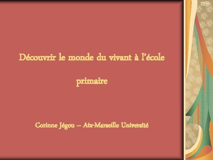 Découvrir le monde du vivant à l'école primaire Corinne Jégou – Aix-Marseille Université