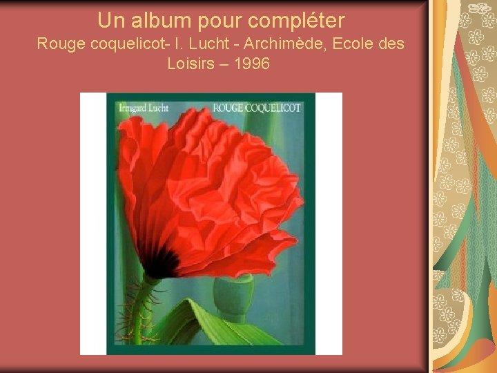 Un album pour compléter Rouge coquelicot- I. Lucht - Archimède, Ecole des Loisirs –