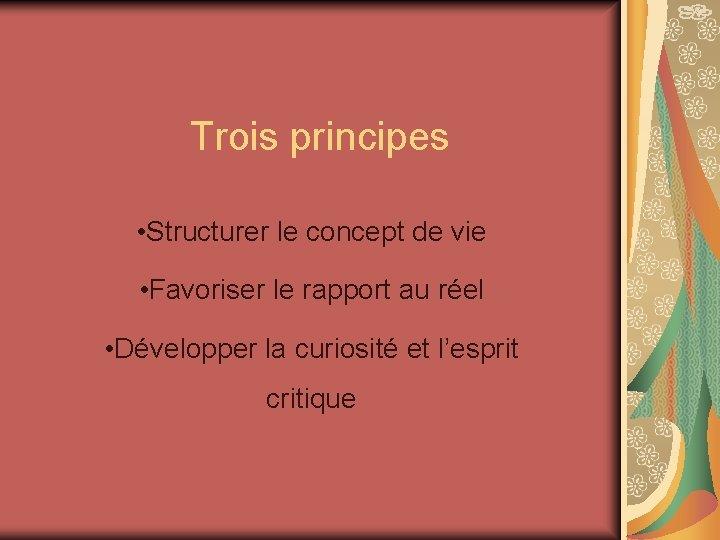 Trois principes • Structurer le concept de vie • Favoriser le rapport au réel