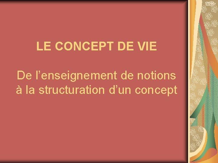 LE CONCEPT DE VIE De l'enseignement de notions à la structuration d'un concept