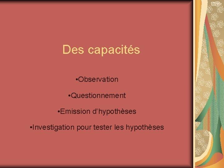 Des capacités • Observation • Questionnement • Emission d'hypothèses • Investigation pour tester les