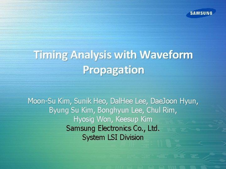 Timing Analysis with Waveform Propagation Moon-Su Kim, Sunik Heo, Dal. Hee Lee, Dae. Joon