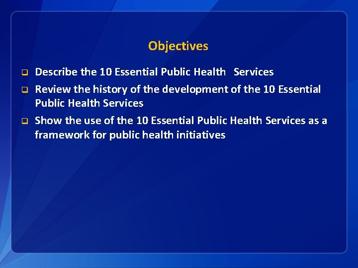 Objectives q q q Describe the 10 Essential Public Health Services Review the history
