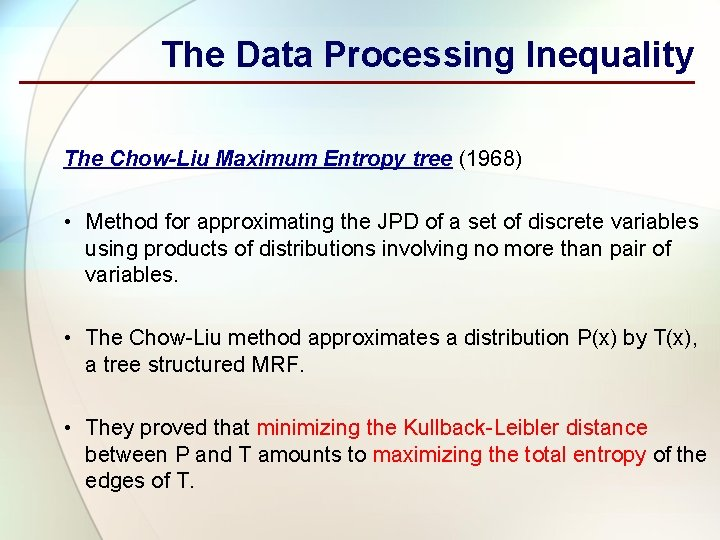 The Data Processing Inequality The Chow-Liu Maximum Entropy tree (1968) • Method for approximating