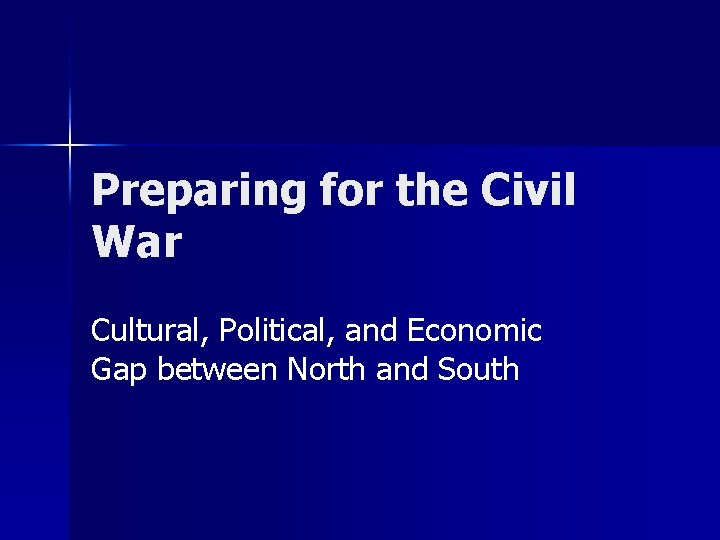 Preparing for the Civil War Cultural, Political, and Economic Gap between North and South