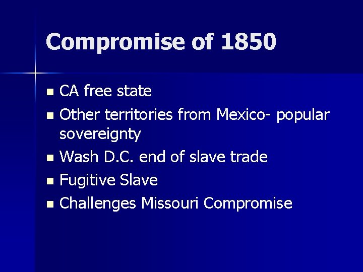 Compromise of 1850 CA free state n Other territories from Mexico- popular sovereignty n