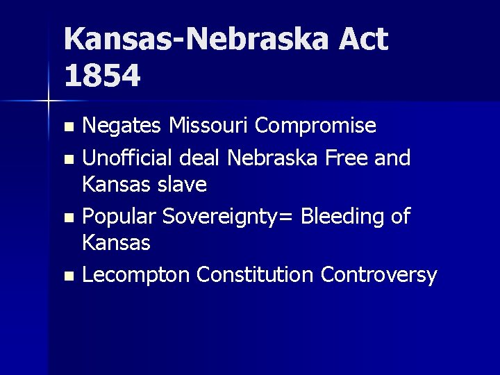 Kansas-Nebraska Act 1854 Negates Missouri Compromise n Unofficial deal Nebraska Free and Kansas slave