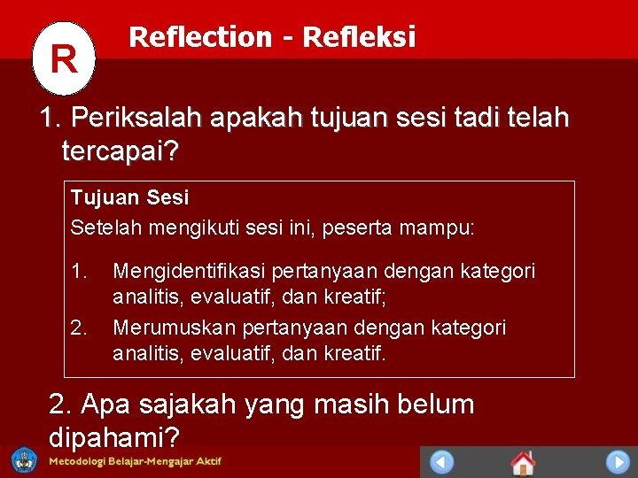 R Reflection - Refleksi 1. Periksalah apakah tujuan sesi tadi telah tercapai? Tujuan Sesi