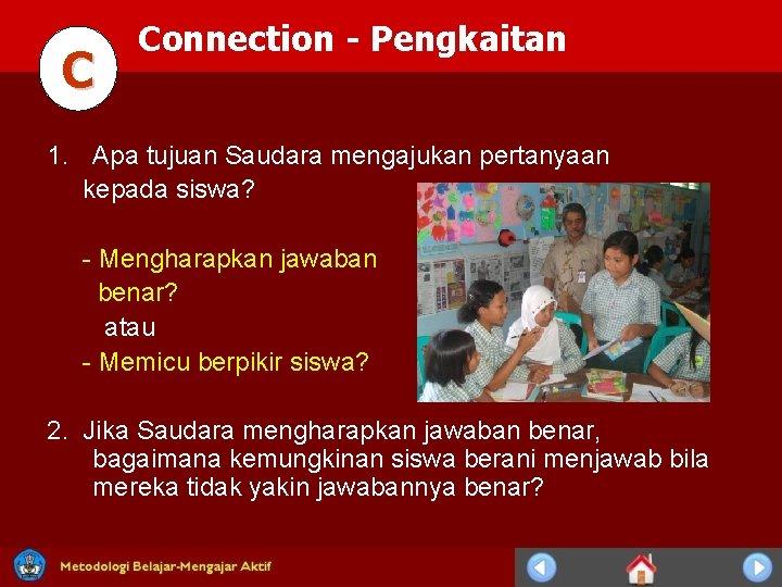 C Connection - Pengkaitan 1. Apa tujuan Saudara mengajukan pertanyaan kepada siswa? - Mengharapkan