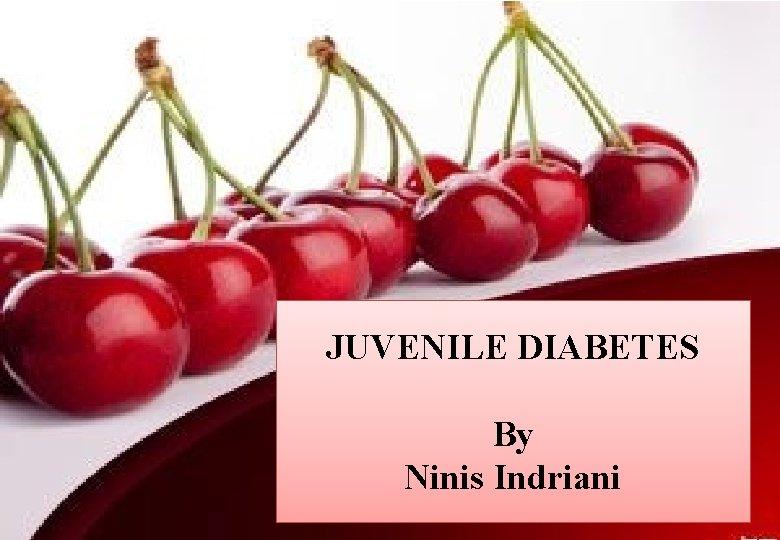 JUVENILE DIABETES By Ninis Indriani
