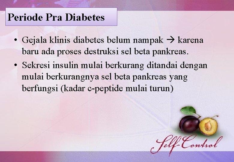 Periode Pra Diabetes • Gejala klinis diabetes belum nampak karena baru ada proses destruksi