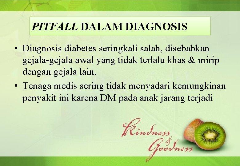 PITFALL DALAM DIAGNOSIS • Diagnosis diabetes seringkali salah, disebabkan gejala-gejala awal yang tidak terlalu