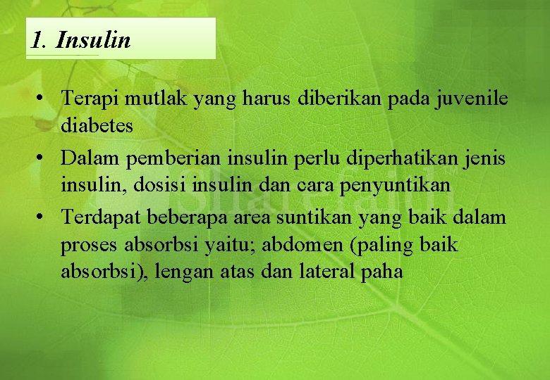 1. Insulin • Terapi mutlak yang harus diberikan pada juvenile diabetes • Dalam pemberian