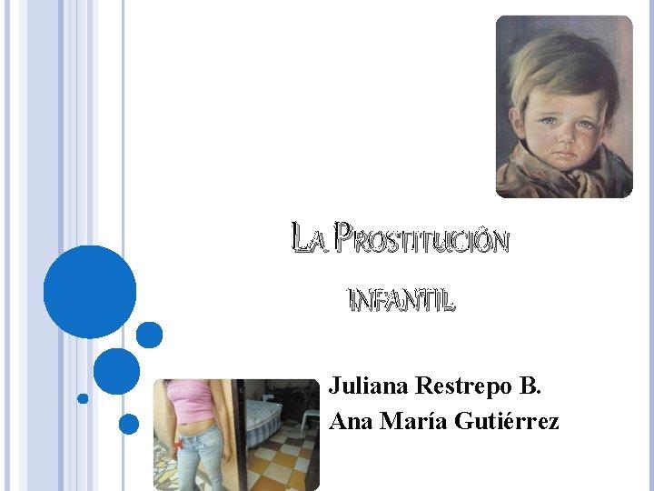 LA PROSTITUCIÓN INFANTIL Juliana Restrepo B. Ana María Gutiérrez