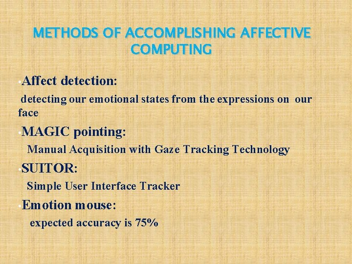 METHODS OF ACCOMPLISHING AFFECTIVE COMPUTING • Affect detection: detecting our emotional states from the