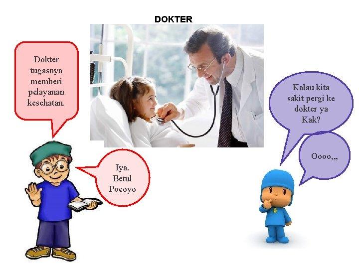 DOKTER Dokter tugasnya memberi pelayanan kesehatan. Kalau kita sakit pergi ke dokter ya Kak?