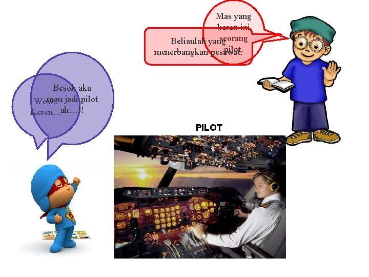 Mas yang keren ini seorang Beliaulah yang pilot. menerbangkan pesawat. Besok aku mau jadi