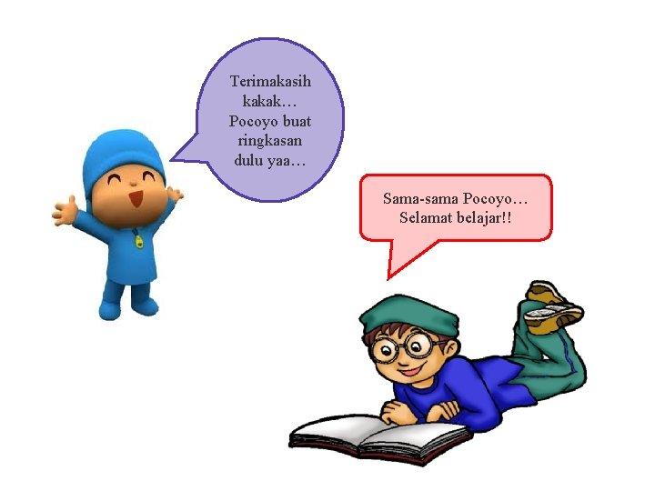 Terimakasih kakak… Pocoyo buat ringkasan dulu yaa… Sama-sama Pocoyo… Selamat belajar!!