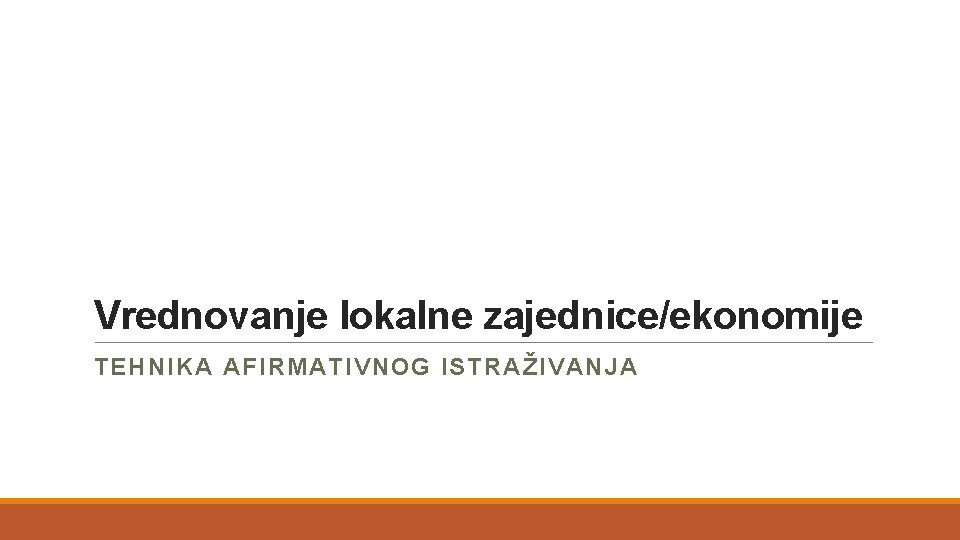 Vrednovanje lokalne zajednice/ekonomije TEHNIKA AFIRMATIVNOG ISTRAŽIVANJA