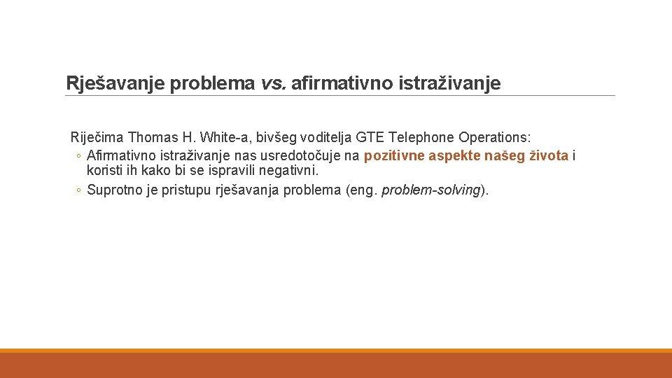 Rješavanje problema vs. afirmativno istraživanje Riječima Thomas H. White-a, bivšeg voditelja GTE Telephone Operations: