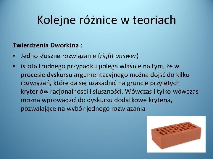 Kolejne różnice w teoriach Twierdzenia Dworkina : • Jedno słuszne rozwiązanie (right answer) •