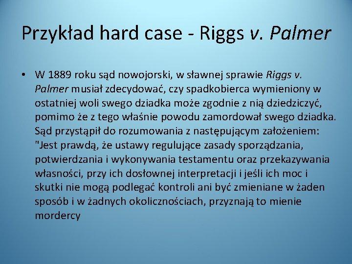Przykład hard case - Riggs v. Palmer • W 1889 roku sąd nowojorski, w