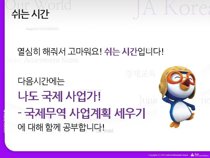 JA Korea Our World 쉬는 시간 designed by CHOGEOSUNG Our World 열심히 해줘서 고마워요!