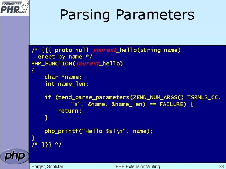 Parsing Parameters /* {{{ proto null yourext_hello(string name) Greet by name */ PHP_FUNCTION(yourext_hello) {