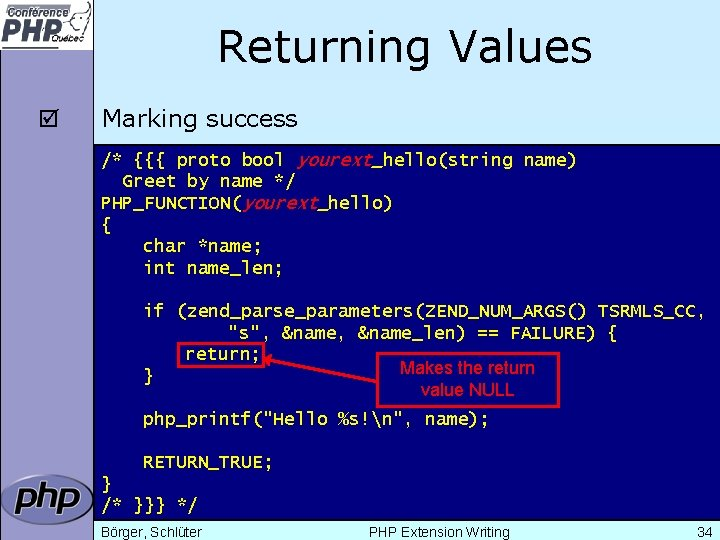 Returning Values þ Marking success /* {{{ proto bool yourext_hello(string name) Greet by name