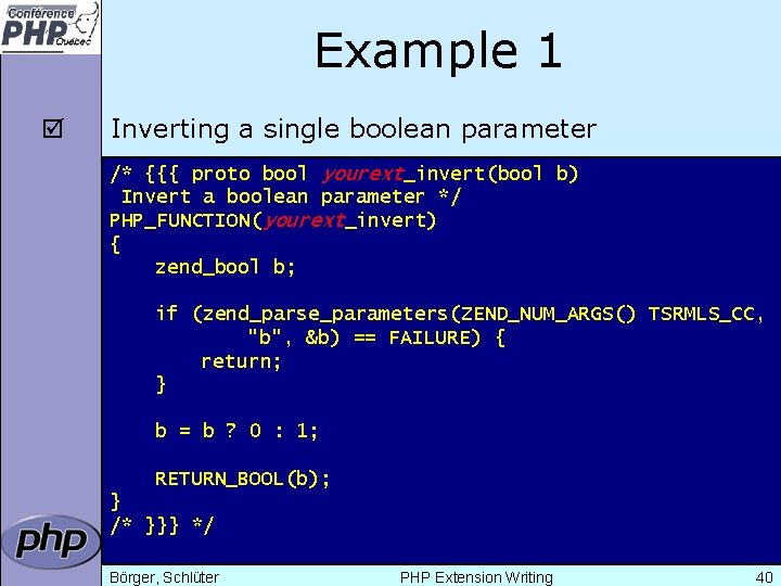 Example 1 þ Inverting a single boolean parameter /* {{{ proto bool yourext_invert(bool b)