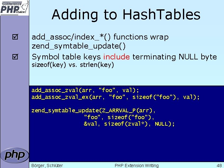 Adding to Hash. Tables þ þ add_assoc/index_*() functions wrap zend_symtable_update() Symbol table keys include