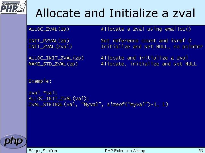 Allocate and Initialize a zval ALLOC_ZVAL(zp) Allocate a zval using emalloc() INIT_PZVAL(zp) INIT_ZVAL(zval) Set