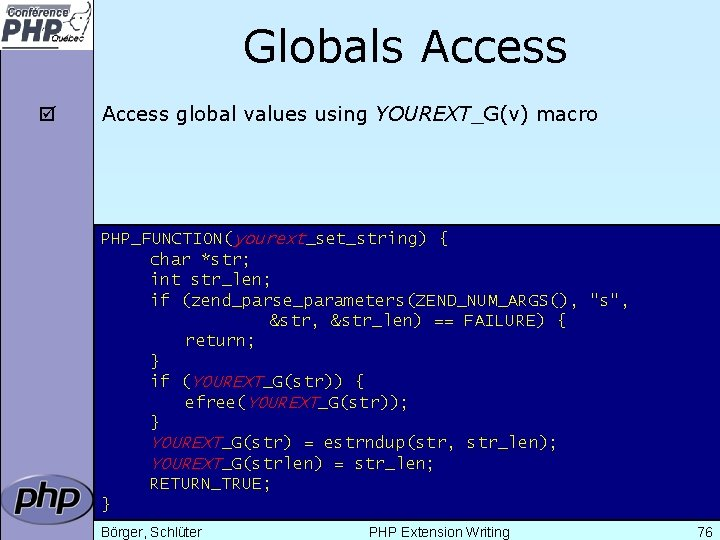 Globals Access þ Access global values using YOUREXT_G(v) macro PHP_FUNCTION(yourext_set_string) { char *str; int