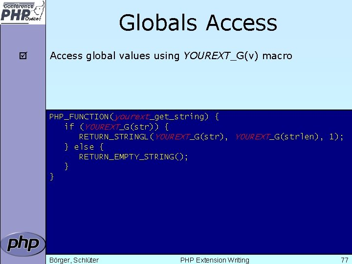 Globals Access þ Access global values using YOUREXT_G(v) macro PHP_FUNCTION(yourext_get_string) { if (YOUREXT_G(str)) {