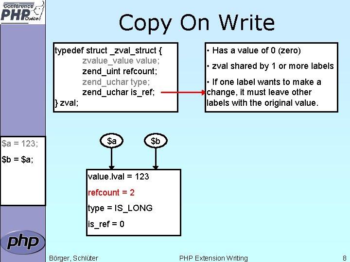 Copy On Write typedef struct _zval_struct { zvalue_value; zend_uint refcount; zend_uchar type; zend_uchar is_ref;