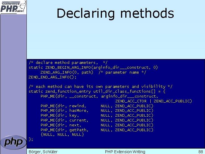 Declaring methods /* declare method parameters, */ static ZEND_BEGIN_ARG_INFO(arginfo_dir___construct, 0) ZEND_ARG_INFO(0, path) /* parameter